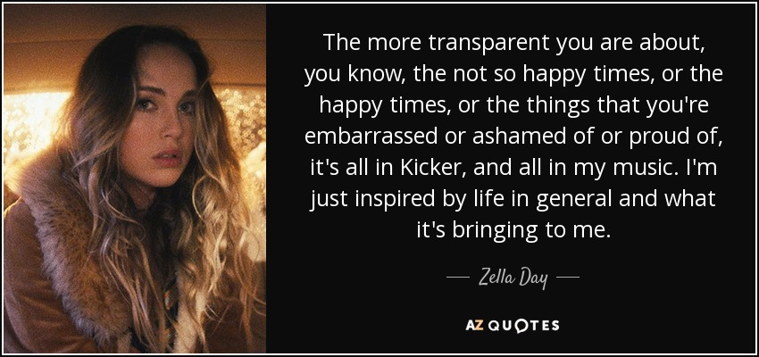 The more transparent you are about, you know, the not so happy times, or the happy times, or the things that you're embarrassed or ashamed of or proud of, it's all in Kicker, and all in my music. I'm just inspired by life in general and what it's bringing to me. - Zella Day