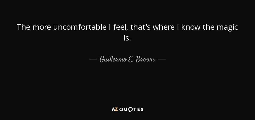 The more uncomfortable I feel, that's where I know the magic is. - Guillermo E. Brown