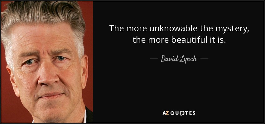 The more unknowable the mystery, the more beautiful it is. - David Lynch