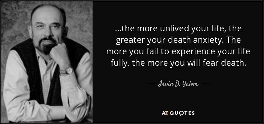 ...the more unlived your life, the greater your death anxiety. The more you fail to experience your life fully, the more you will fear death. - Irvin D. Yalom