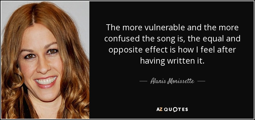 The more vulnerable and the more confused the song is, the equal and opposite effect is how I feel after having written it. - Alanis Morissette