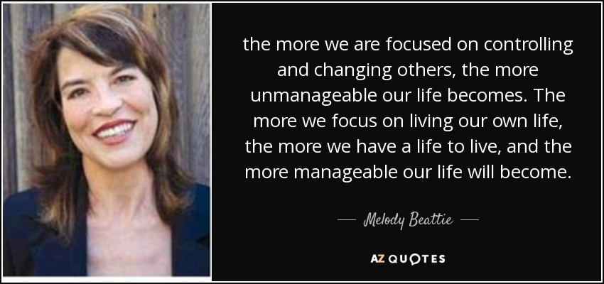 the more we are focused on controlling and changing others, the more unmanageable our life becomes. The more we focus on living our own life, the more we have a life to live, and the more manageable our life will become. - Melody Beattie
