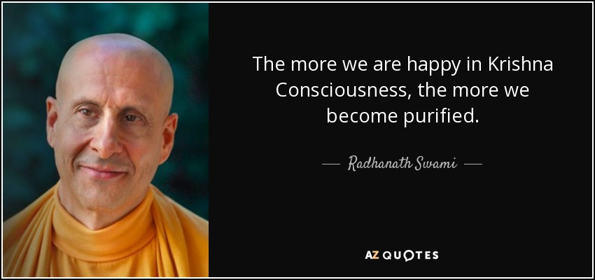 The more we are happy in Krishna Consciousness, the more we become purified. - Radhanath Swami