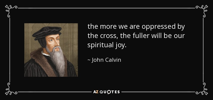 the more we are oppressed by the cross, the fuller will be our spiritual joy. - John Calvin