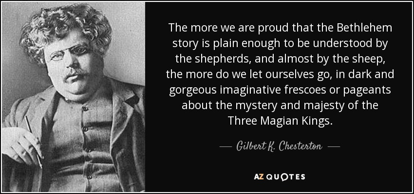 The more we are proud that the Bethlehem story is plain enough to be understood by the shepherds, and almost by the sheep, the more do we let ourselves go, in dark and gorgeous imaginative frescoes or pageants about the mystery and majesty of the Three Magian Kings. - Gilbert K. Chesterton