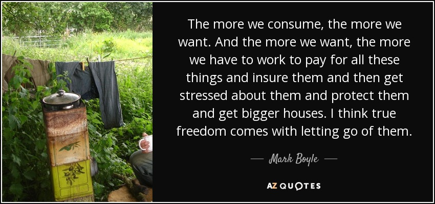 The more we consume, the more we want. And the more we want, the more we have to work to pay for all these things and insure them and then get stressed about them and protect them and get bigger houses. I think true freedom comes with letting go of them. - Mark Boyle