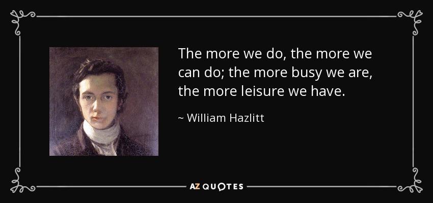 The more we do, the more we can do; the more busy we are, the more leisure we have. - William Hazlitt