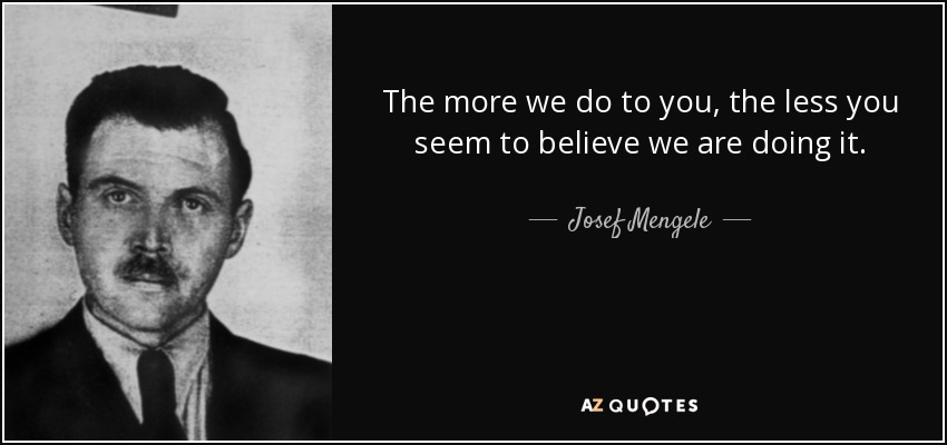 http://www.azquotes.com/picture-quotes/quote-the-more-we-do-to-you-the-less-you-seem-to-believe-we-are-doing-it-josef-mengele-72-27-87.jpg