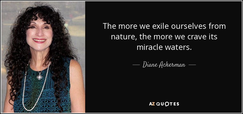 The more we exile ourselves from nature, the more we crave its miracle waters. - Diane Ackerman