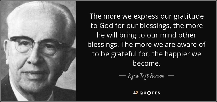 The more we express our gratitude to God for our blessings, the more he will bring to our mind other blessings. The more we are aware of to be grateful for, the happier we become. - Ezra Taft Benson