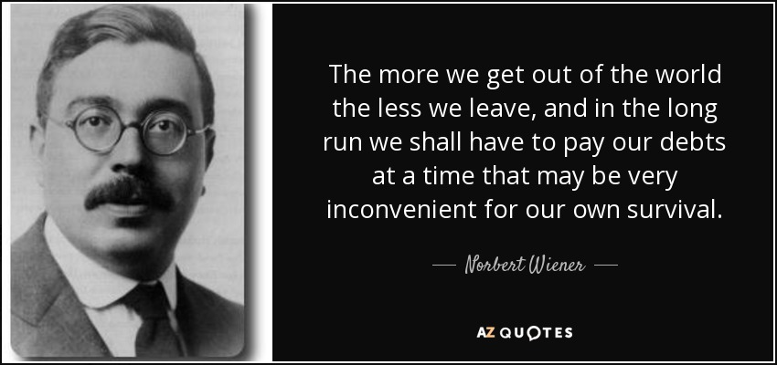 The more we get out of the world the less we leave, and in the long run we shall have to pay our debts at a time that may be very inconvenient for our own survival. - Norbert Wiener