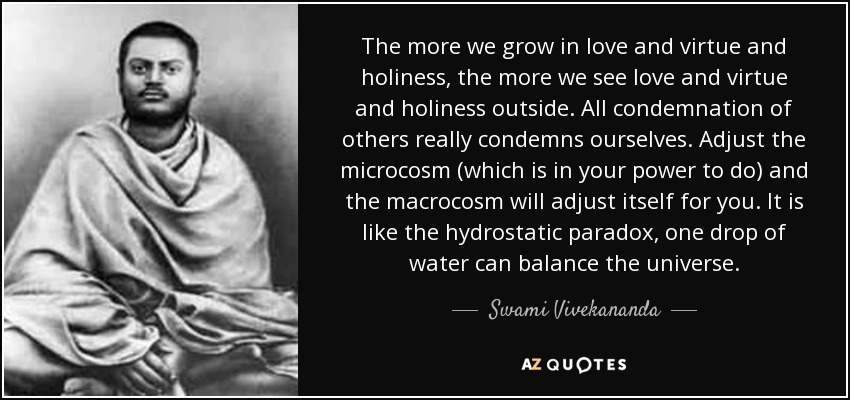 The more we grow in love and virtue and holiness, the more we see love and virtue and holiness outside. All condemnation of others really condemns ourselves. Adjust the microcosm (which is in your power to do) and the macrocosm will adjust itself for you. It is like the hydrostatic paradox, one drop of water can balance the universe. - Swami Vivekananda