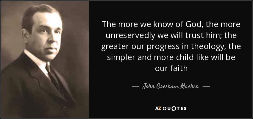 The more we know of God, the more unreservedly we will trust him; the greater our progress in theology, the simpler and more child-like will be our faith - John Gresham Machen