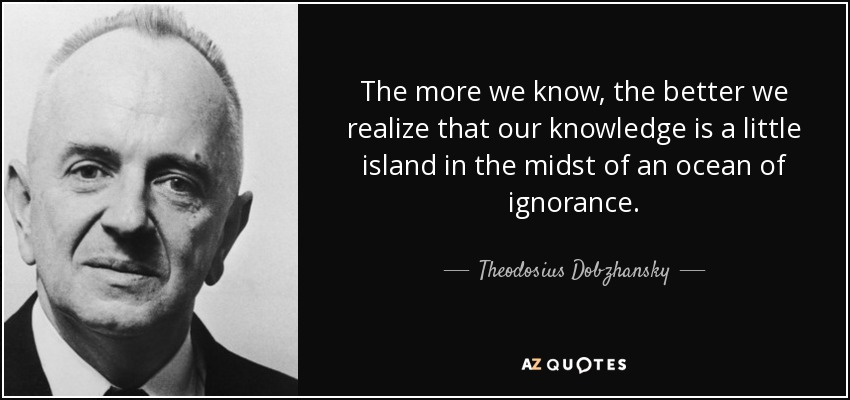 The more we know, the better we realize that our knowledge is a little island in the midst of an ocean of ignorance. - Theodosius Dobzhansky