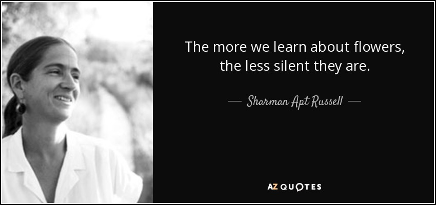 The more we learn about flowers, the less silent they are. - Sharman Apt Russell