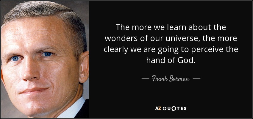 The more we learn about the wonders of our universe, the more clearly we are going to perceive the hand of God. - Frank Borman