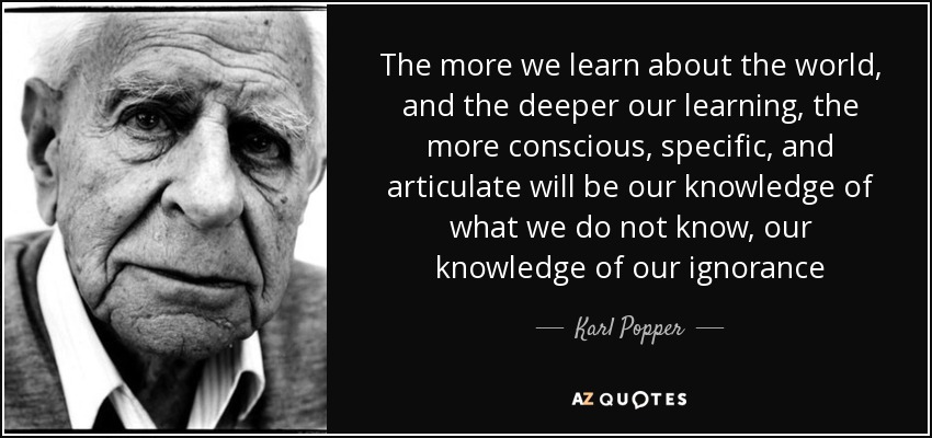The more we learn about the world, and the deeper our learning, the more conscious, specific, and articulate will be our knowledge of what we do not know, our knowledge of our ignorance - Karl Popper