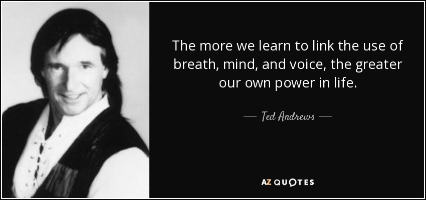 The more we learn to link the use of breath, mind, and voice, the greater our own power in life. - Ted Andrews