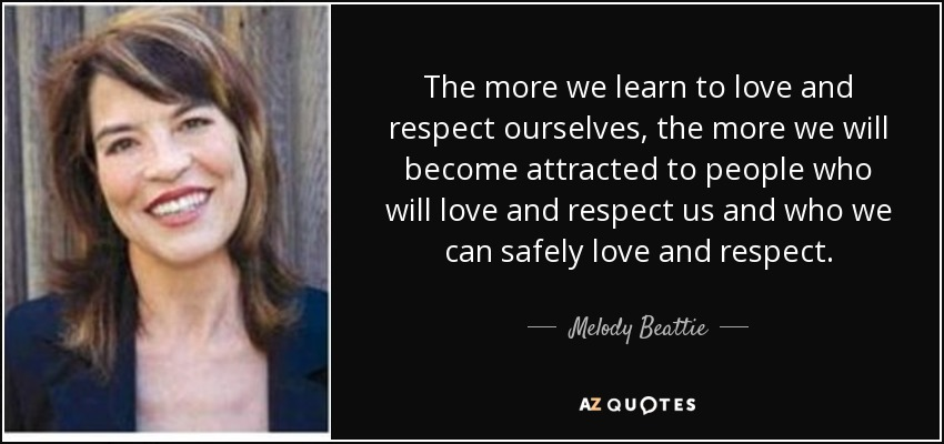 The more we learn to love and respect ourselves, the more we will become attracted to people who will love and respect us and who we can safely love and respect. - Melody Beattie
