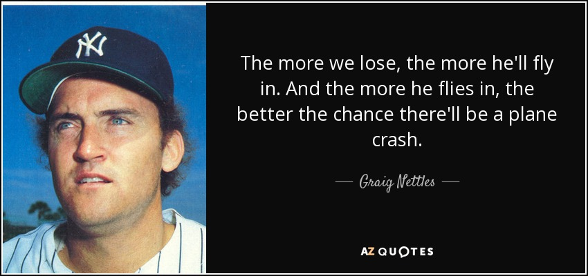 The more we lose, the more he'll fly in. And the more he flies in, the better the chance there'll be a plane crash. - Graig Nettles