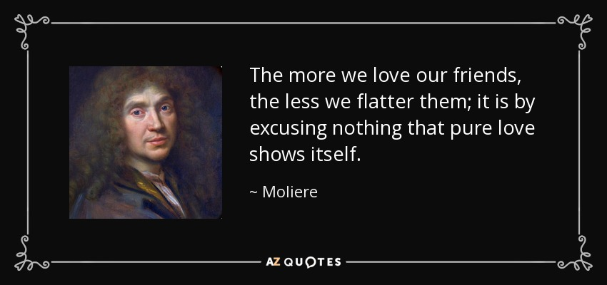 The more we love our friends, the less we flatter them; it is by excusing nothing that pure love shows itself. - Moliere