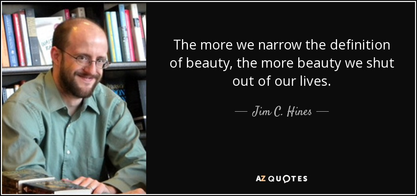 The more we narrow the definition of beauty, the more beauty we shut out of our lives. - Jim C. Hines