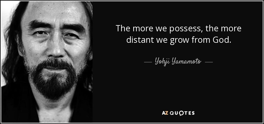 The more we possess, the more distant we grow from God. - Yohji Yamamoto