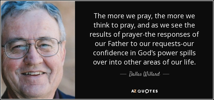 The more we pray, the more we think to pray, and as we see the results of prayer-the responses of our Father to our requests-our confidence in God's power spills over into other areas of our life. - Dallas Willard