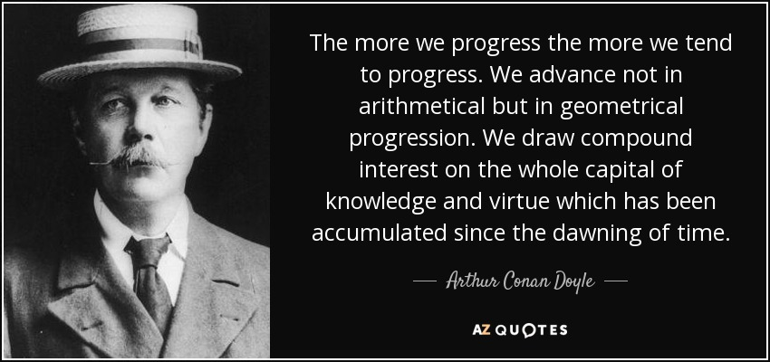 The more we progress the more we tend to progress. We advance not in arithmetical but in geometrical progression. We draw compound interest on the whole capital of knowledge and virtue which has been accumulated since the dawning of time. - Arthur Conan Doyle
