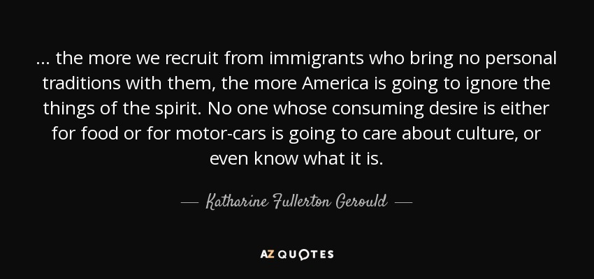... the more we recruit from immigrants who bring no personal traditions with them, the more America is going to ignore the things of the spirit. No one whose consuming desire is either for food or for motor-cars is going to care about culture, or even know what it is. - Katharine Fullerton Gerould