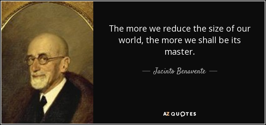 The more we reduce the size of our world, the more we shall be its master. - Jacinto Benavente