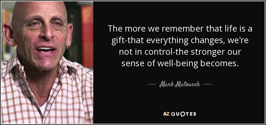 The more we remember that life is a gift-that everything changes, we're not in control-the stronger our sense of well-being becomes. - Mark Matousek