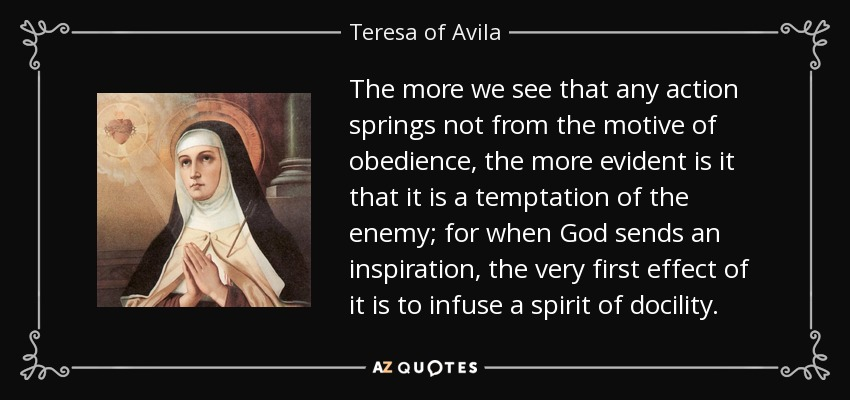 The more we see that any action springs not from the motive of obedience, the more evident is it that it is a temptation of the enemy; for when God sends an inspiration, the very first effect of it is to infuse a spirit of docility. - Teresa of Avila
