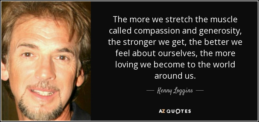 The more we stretch the muscle called compassion and generosity, the stronger we get, the better we feel about ourselves, the more loving we become to the world around us. - Kenny Loggins
