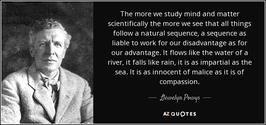 The more we study mind and matter scientifically the more we see that all things follow a natural sequence, a sequence as liable to work for our disadvantage as for our advantage. It flows like the water of a river, it falls like rain, it is as impartial as the sea. It is as innocent of malice as it is of compassion. - Llewelyn Powys