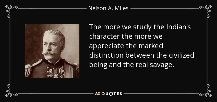 The more we study the Indian's character the more we appreciate the marked distinction between the civilized being and the real savage. - Nelson A. Miles