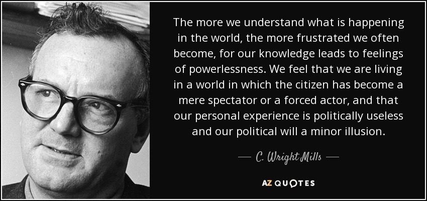 The more we understand what is happening in the world, the more frustrated we often become, for our knowledge leads to feelings of powerlessness. We feel that we are living in a world in which the citizen has become a mere spectator or a forced actor, and that our personal experience is politically useless and our political will a minor illusion. - C. Wright Mills