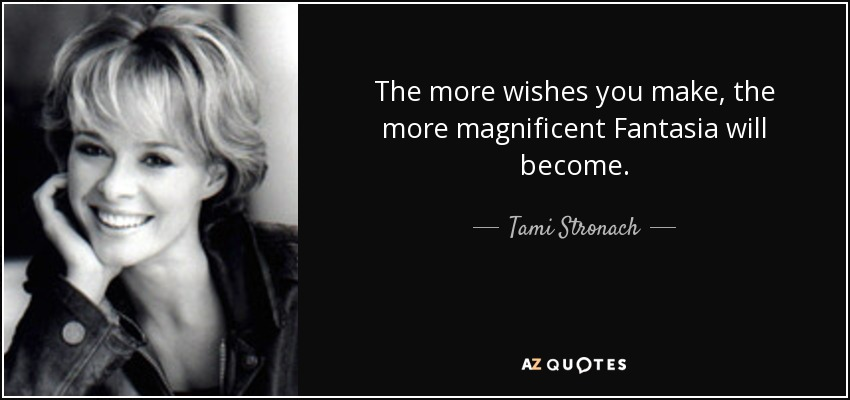The more wishes you make, the more magnificent Fantasia will become. - Tami Stronach