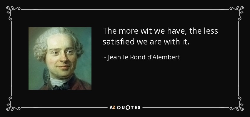 The more wit we have, the less satisfied we are with it. - Jean le Rond d'Alembert