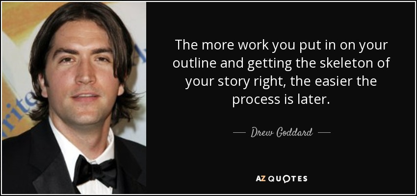 The more work you put in on your outline and getting the skeleton of your story right, the easier the process is later. - Drew Goddard