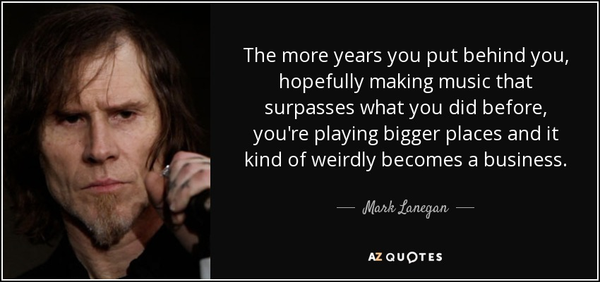 The more years you put behind you, hopefully making music that surpasses what you did before, you're playing bigger places and it kind of weirdly becomes a business. - Mark Lanegan