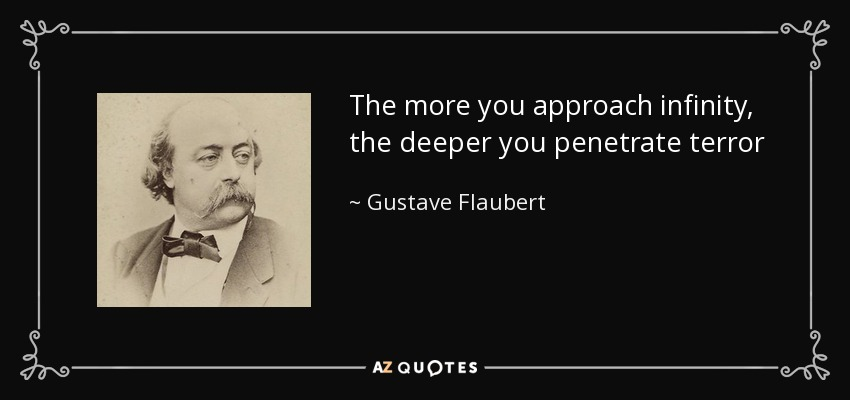 The more you approach infinity, the deeper you penetrate terror - Gustave Flaubert