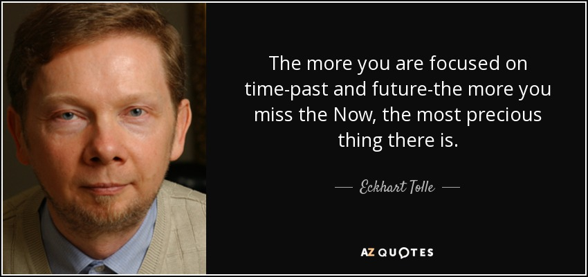 The more you are focused on time-past and future-the more you miss the Now, the most precious thing there is. - Eckhart Tolle