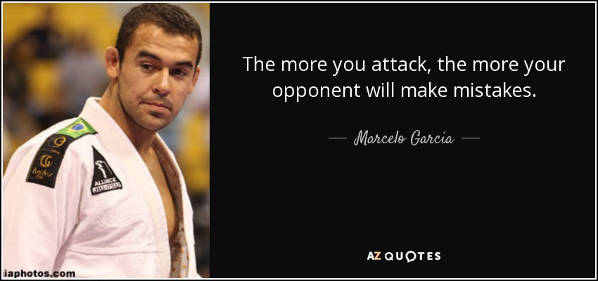 The more you attack, the more your opponent will make mistakes. - Marcelo Garcia
