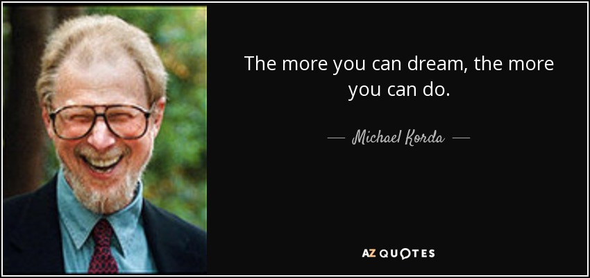 The more you can dream, the more you can do. - Michael Korda