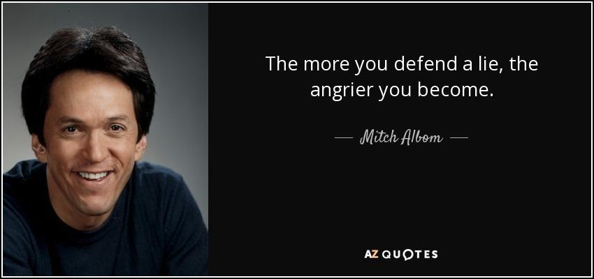 The more you defend a lie, the angrier you become. - Mitch Albom