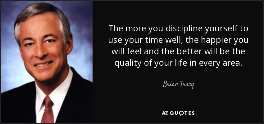 The more you discipline yourself to use your time well, the happier you will feel and the better will be the quality of your life in every area. - Brian Tracy