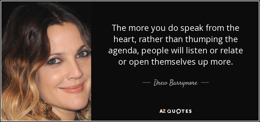 The more you do speak from the heart, rather than thumping the agenda, people will listen or relate or open themselves up more. - Drew Barrymore