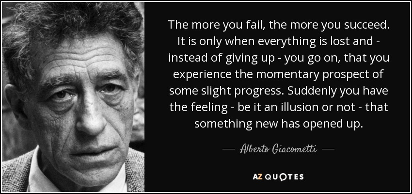 The more you fail, the more you succeed. It is only when everything is lost and - instead of giving up - you go on, that you experience the momentary prospect of some slight progress. Suddenly you have the feeling - be it an illusion or not - that something new has opened up. - Alberto Giacometti