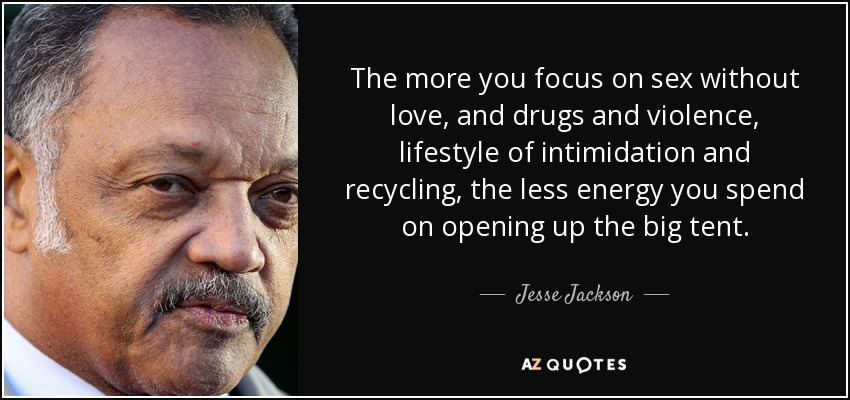 The more you focus on sex without love, and drugs and violence, lifestyle of intimidation and recycling, the less energy you spend on opening up the big tent. - Jesse Jackson